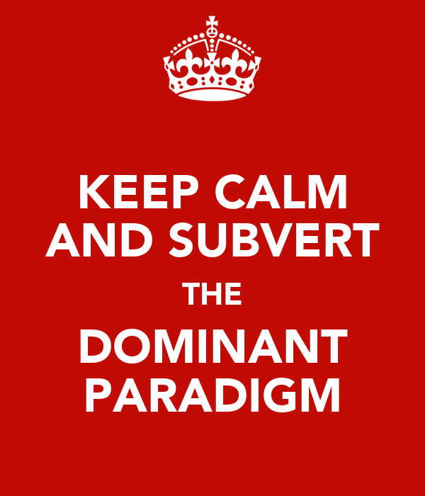 KEEP CALM AND SUBVERT THE DOMINANT PARADIGM