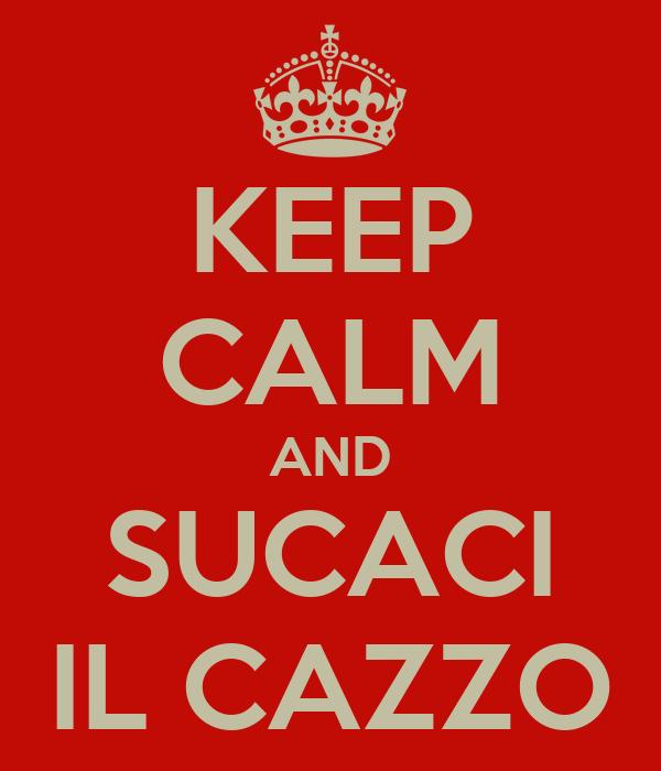 KEEP CALM AND SUCACI IL CAZZO