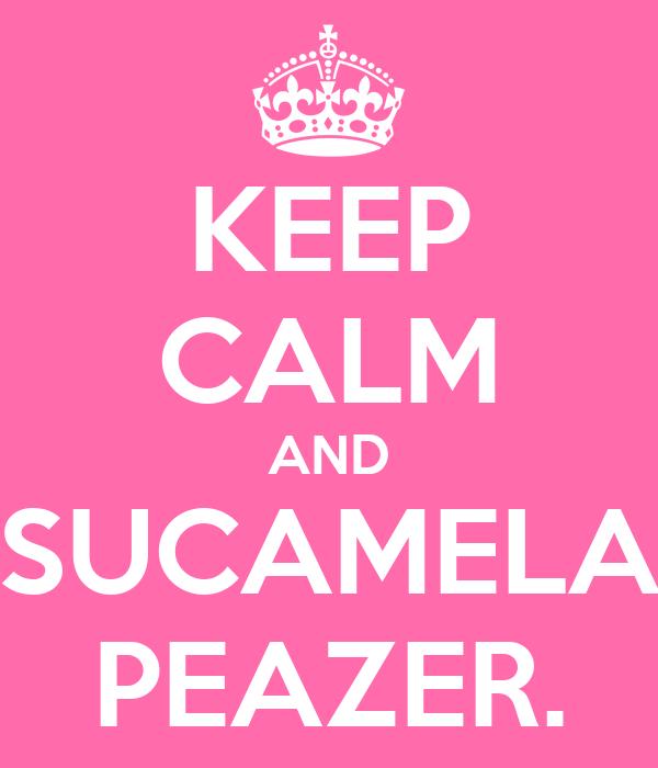 KEEP CALM AND SUCAMELA PEAZER.