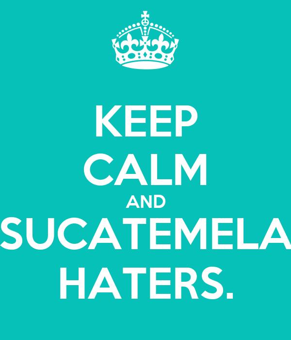 KEEP CALM AND SUCATEMELA HATERS.