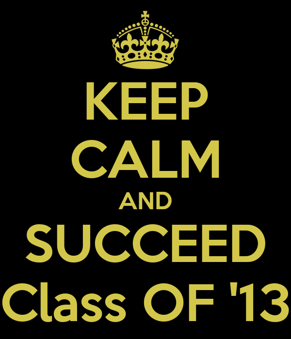 KEEP CALM AND SUCCEED Class OF '13