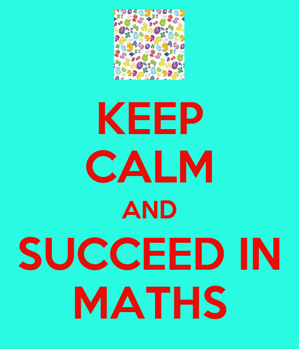 KEEP CALM AND SUCCEED IN MATHS