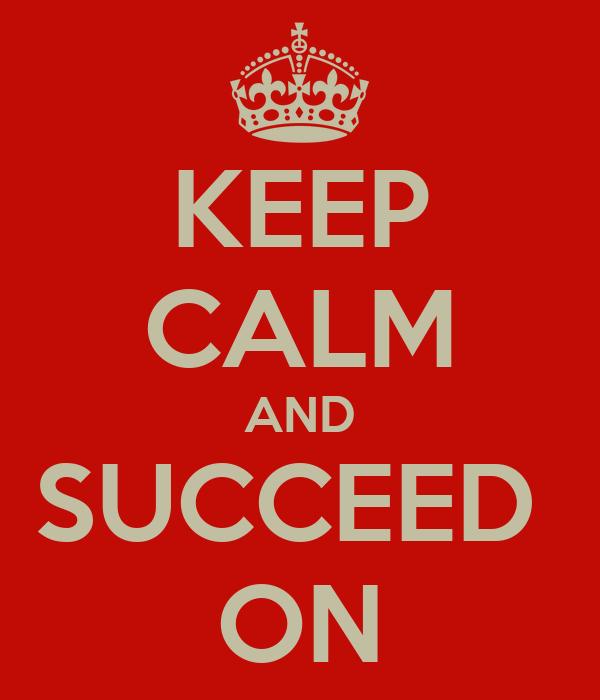 KEEP CALM AND SUCCEED  ON