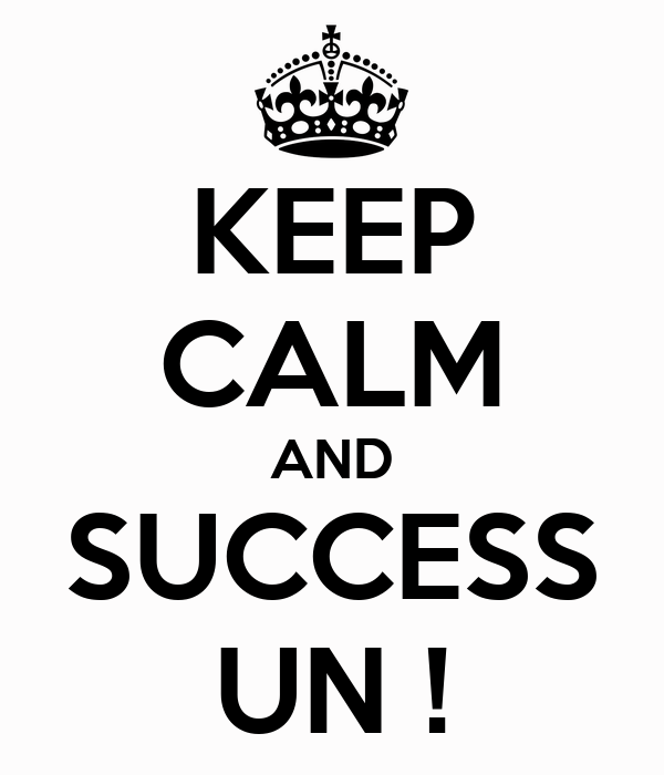KEEP CALM AND SUCCESS UN !