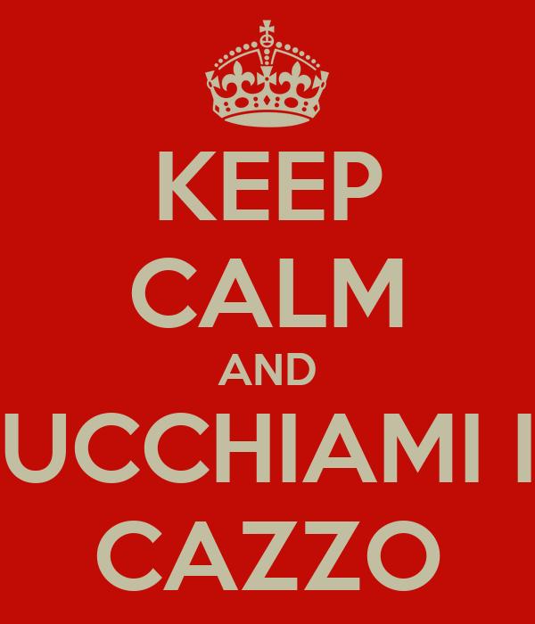 KEEP CALM AND SUCCHIAMI IL CAZZO