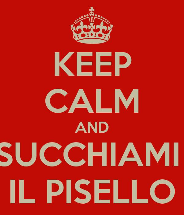 KEEP CALM AND SUCCHIAMI  IL PISELLO