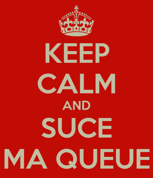 KEEP CALM AND SUCE MA QUEUE