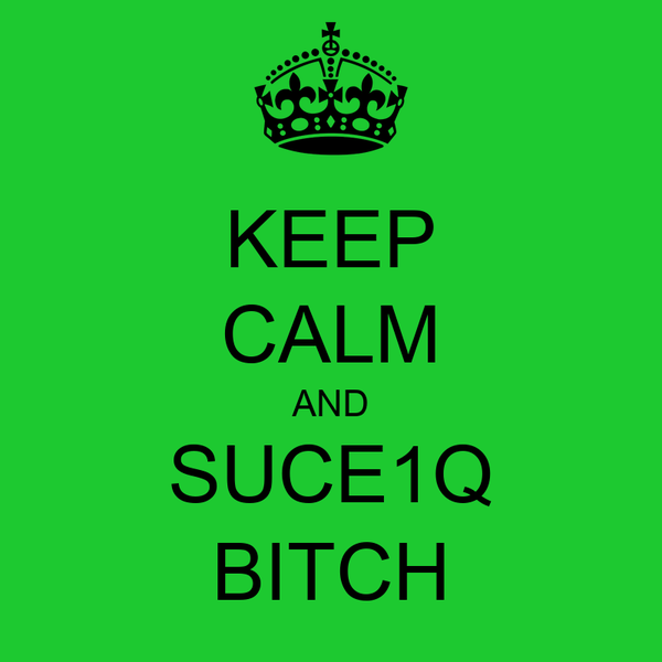KEEP CALM AND SUCE1Q BITCH