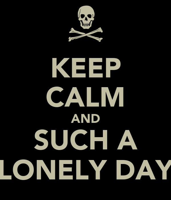 KEEP CALM AND SUCH A LONELY DAY