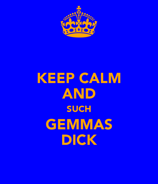 KEEP CALM AND SUCH GEMMAS DICK
