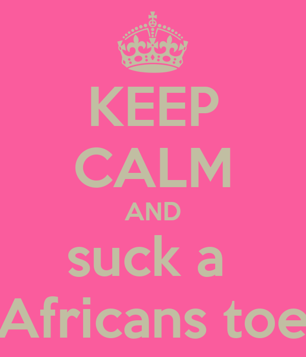 KEEP CALM AND suck a  Africans toe