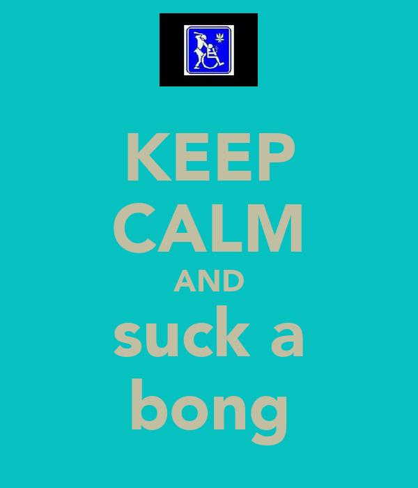 KEEP CALM AND suck a bong