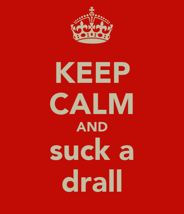 KEEP CALM AND suck a drall