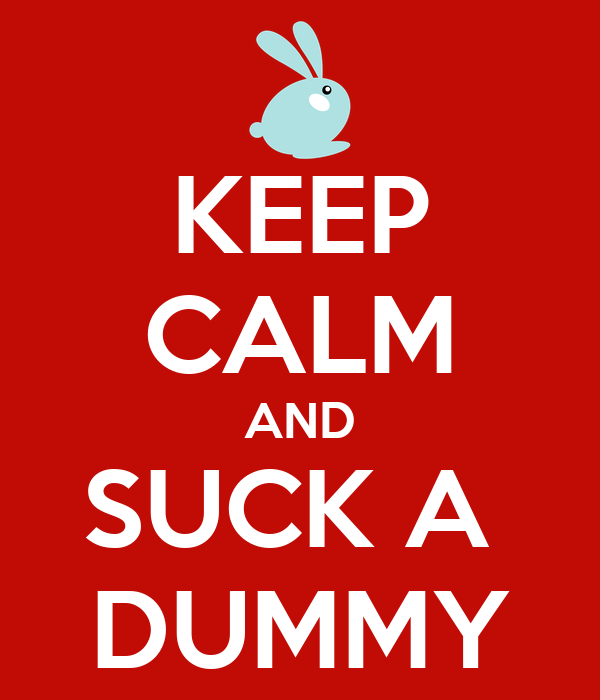 KEEP CALM AND SUCK A  DUMMY