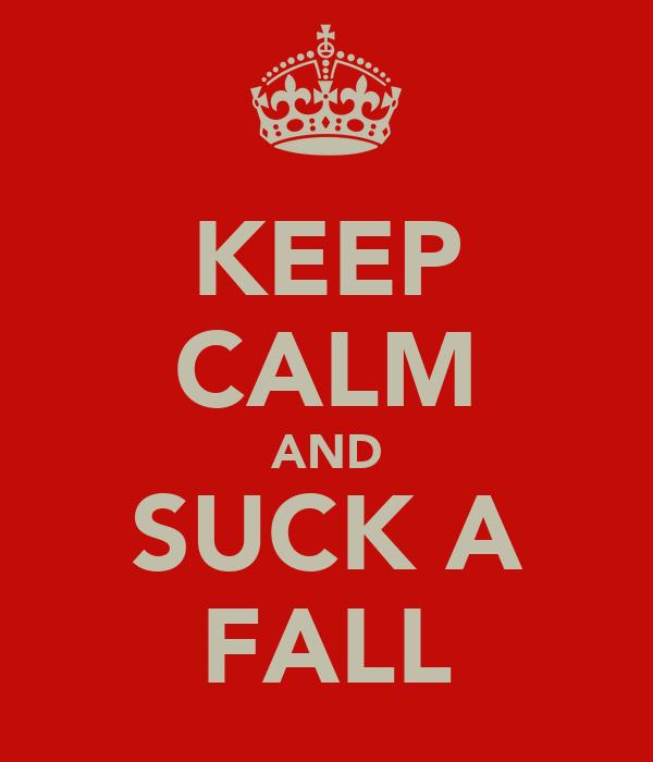 KEEP CALM AND SUCK A FALL