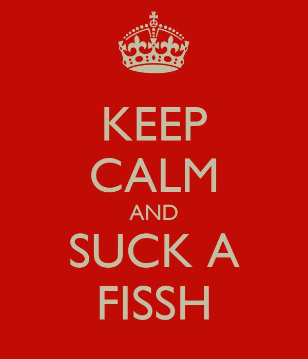 KEEP CALM AND SUCK A FISSH