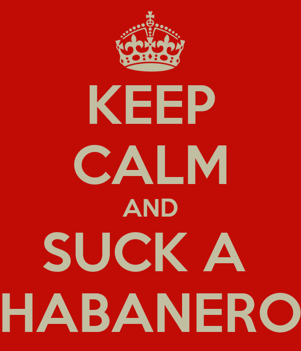 KEEP CALM AND SUCK A  HABANERO