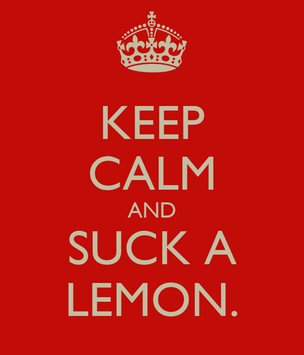 KEEP CALM AND SUCK A LEMON.