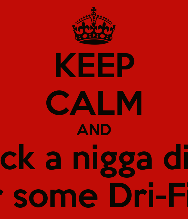 KEEP CALM AND Suck a nigga dick For some Dri-Fit!!!!