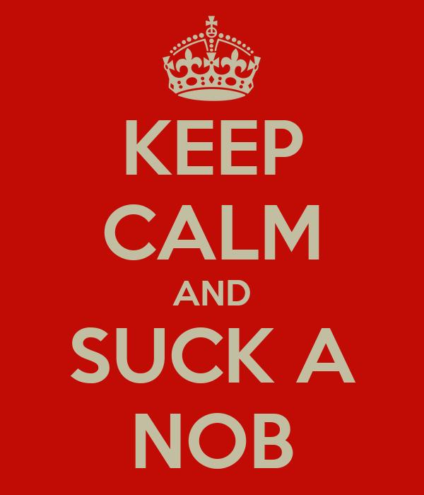 KEEP CALM AND SUCK A NOB