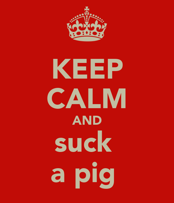 KEEP CALM AND suck  a pig