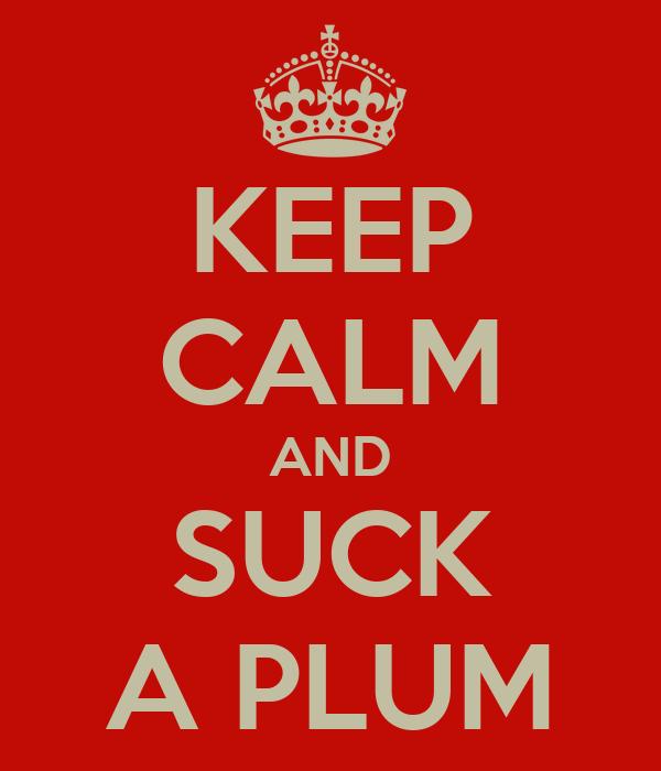 KEEP CALM AND SUCK A PLUM