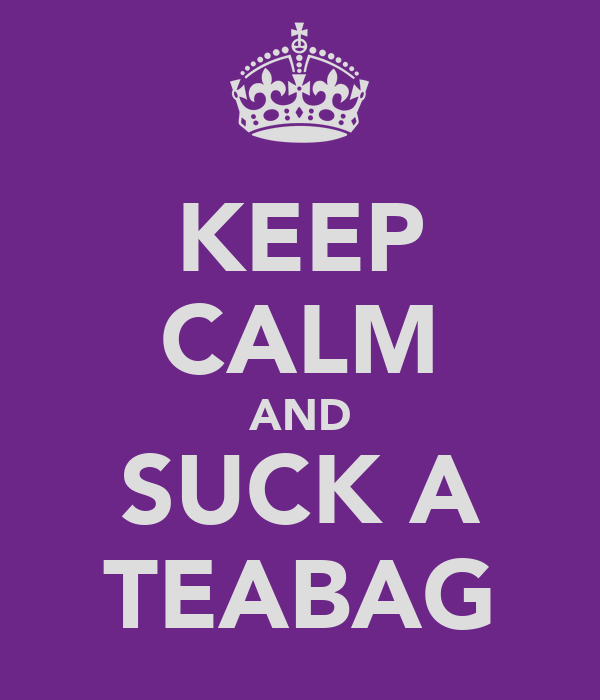 KEEP CALM AND SUCK A TEABAG