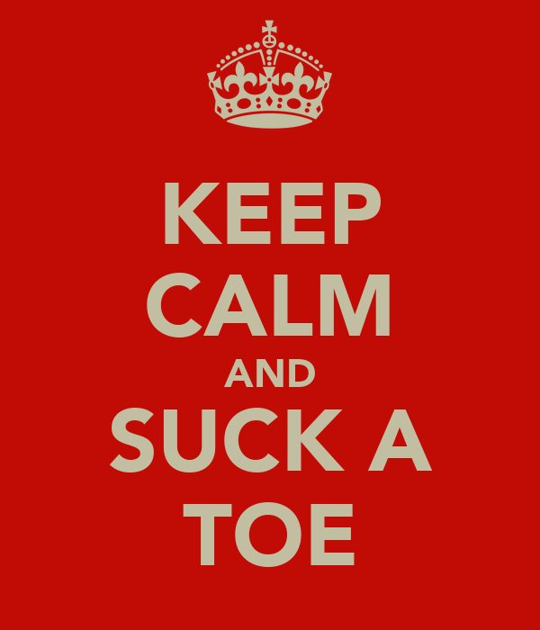 KEEP CALM AND SUCK A TOE