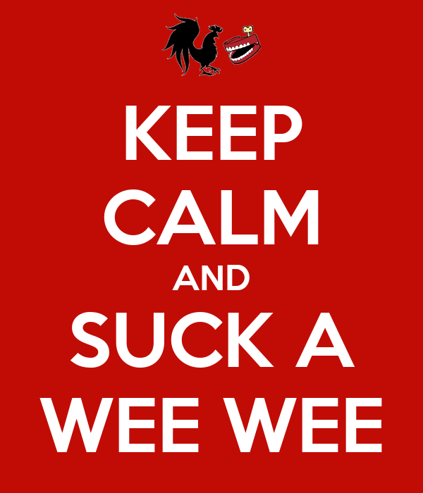 KEEP CALM AND SUCK A WEE WEE