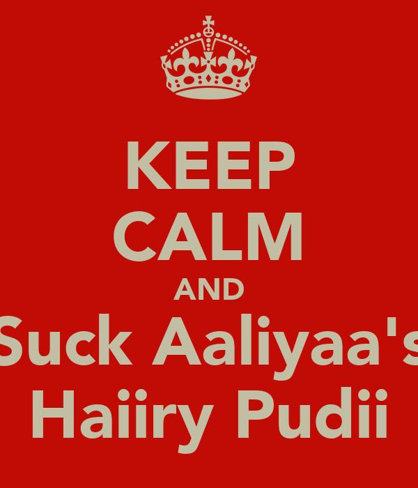 KEEP CALM AND Suck Aaliyaa's Haiiry Pudii