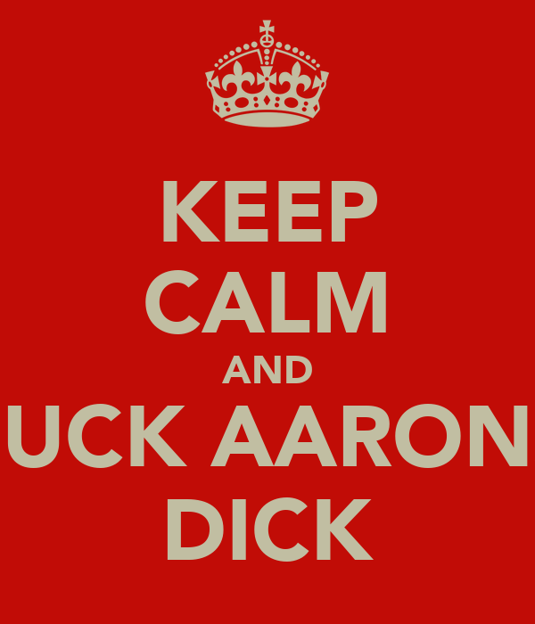 KEEP CALM AND SUCK AARONS DICK