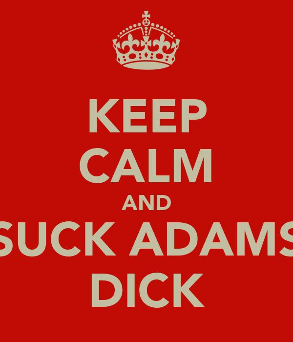 KEEP CALM AND SUCK ADAMS DICK