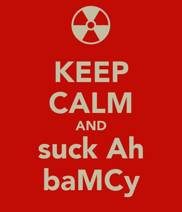 KEEP CALM AND suck Ah baMCy