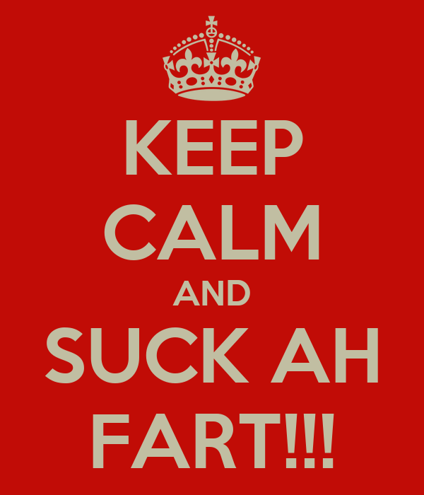 KEEP CALM AND SUCK AH FART!!!
