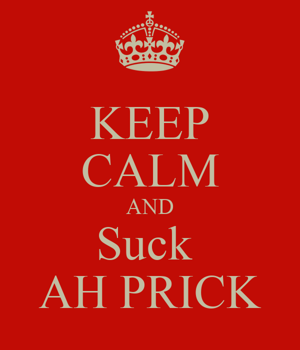 KEEP CALM AND Suck  AH PRICK