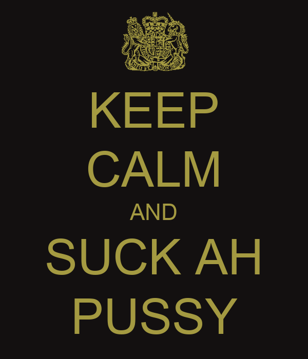 KEEP CALM AND SUCK AH PUSSY