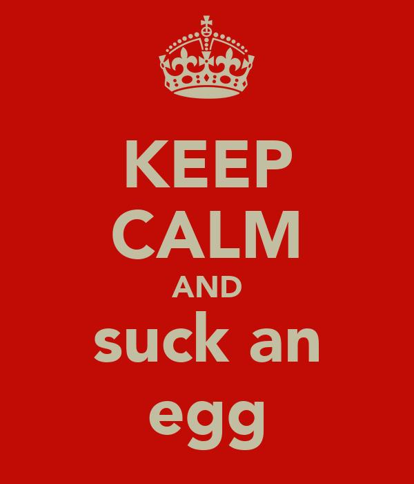 KEEP CALM AND suck an egg