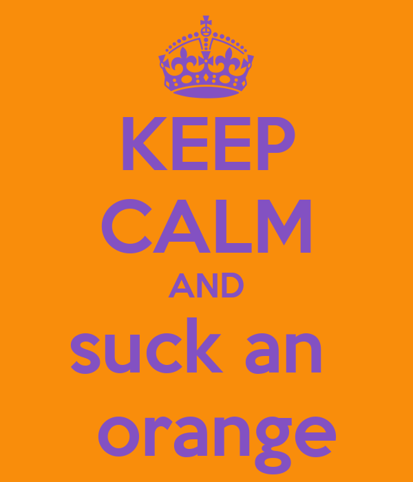 KEEP CALM AND suck an   orange