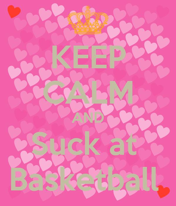KEEP CALM AND Suck at  Basketball