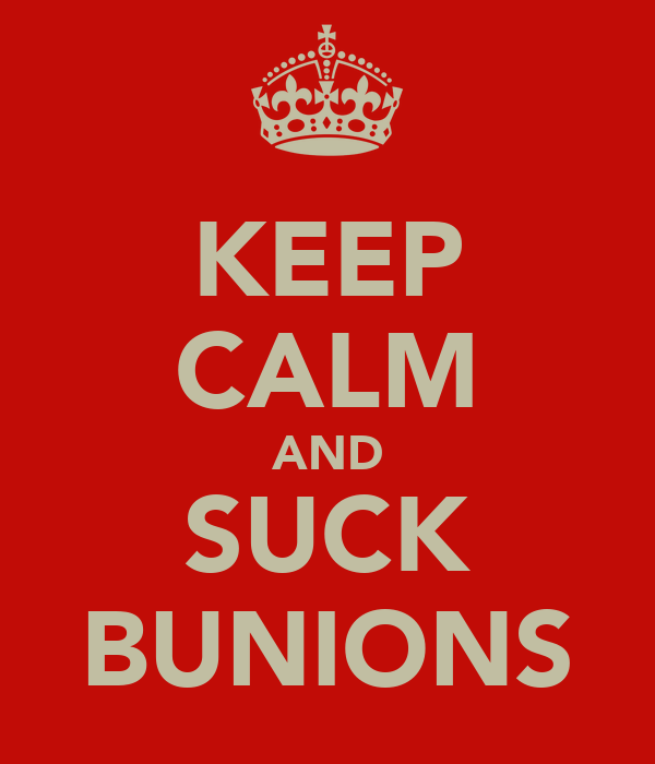 KEEP CALM AND SUCK BUNIONS