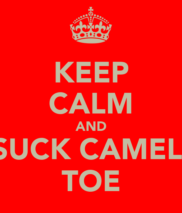 KEEP CALM AND SUCK CAMEL  TOE