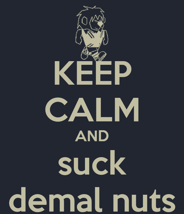 KEEP CALM AND suck demal nuts