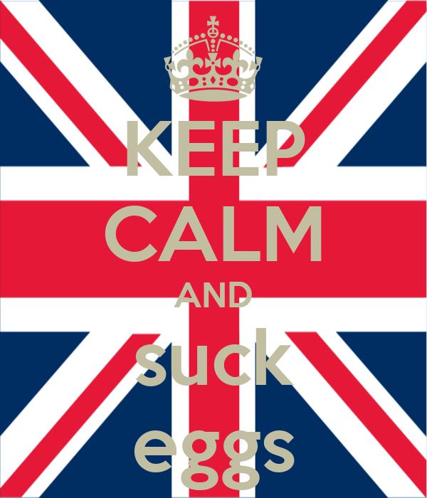 KEEP CALM AND suck eggs