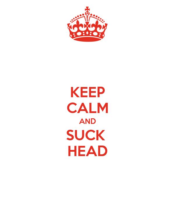 KEEP CALM AND SUCK  HEAD