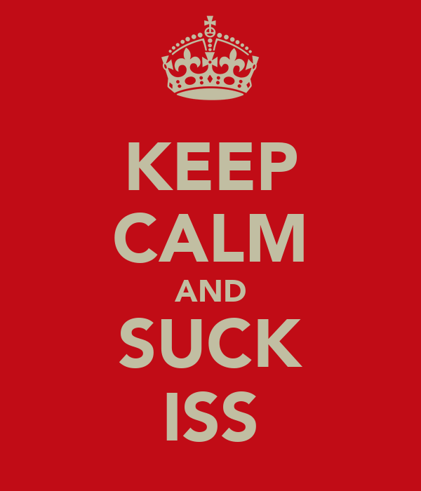 KEEP CALM AND SUCK ISS