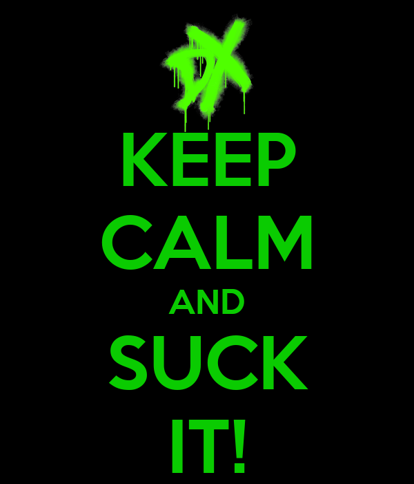KEEP CALM AND SUCK IT!