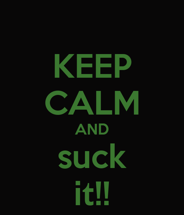 KEEP CALM AND suck it!!