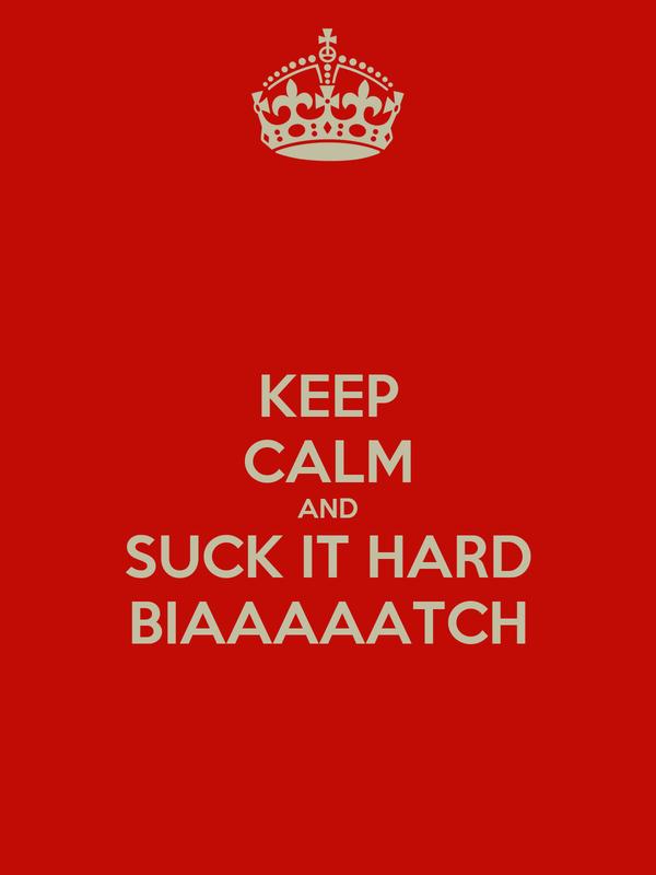 KEEP CALM AND SUCK IT HARD BIAAAAATCH