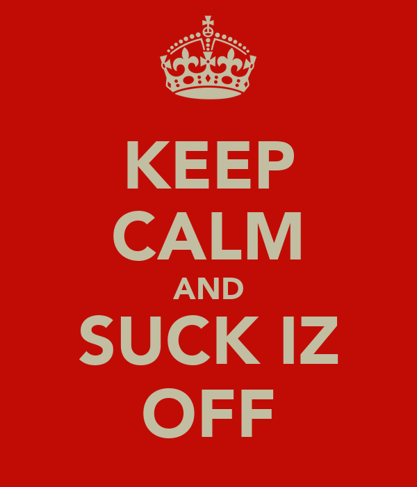 KEEP CALM AND SUCK IZ OFF