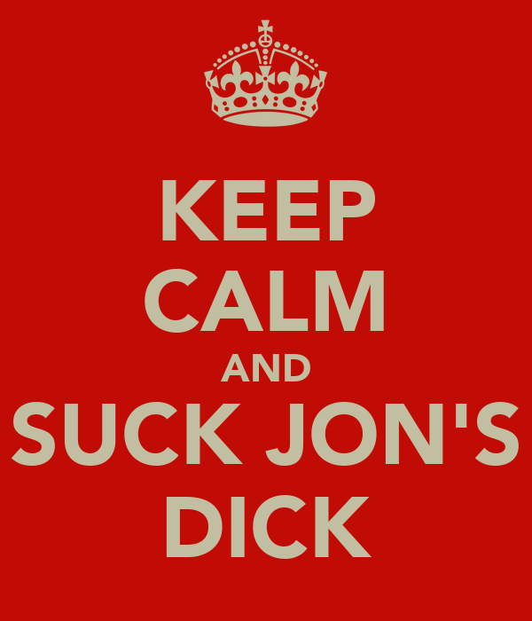 KEEP CALM AND SUCK JON'S DICK